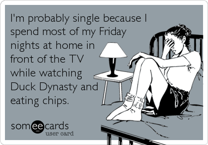 I'm probably single because I spend most of my Friday nights at home in front of the TV while watching Duck Dynasty and eating chips.