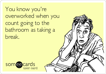 You know you're overworked when you count going to the bathroom as taking a break.