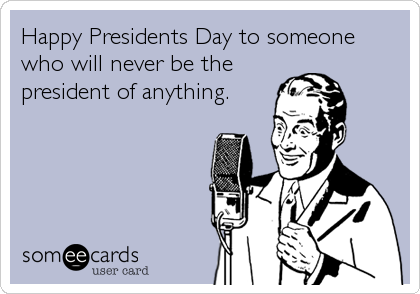 Happy Presidents Day to someone who will never be the president of anything.