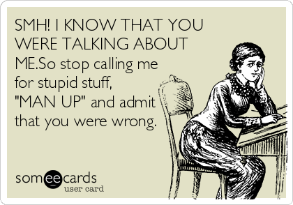 "SMH! I KNOW THAT YOU WERE TALKING ABOUT ME.So stop calling me for stupid stuff, ""MAN UP"" and admit that you were wrong."