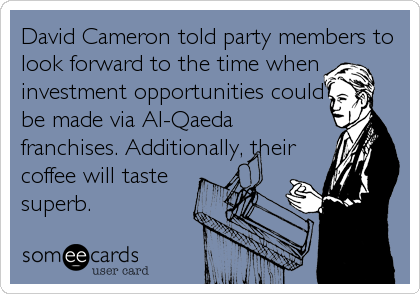 David Cameron told party members to look forward to the time when investment opportunities could be made via Al-Qaeda franchises. Additionally, their coffee will taste superb.
