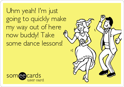 Uhm yeah! I'm just going to quickly make my way out of here now buddy! Take  some dance lessons!