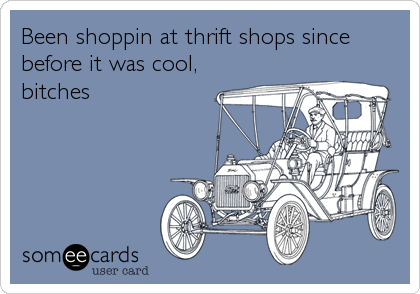 Been shoppin at thrift shops since before it was cool, bitches