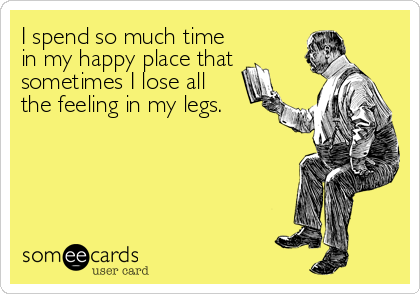 I spend so much time in my happy place that sometimes I lose all  the feeling in my legs.