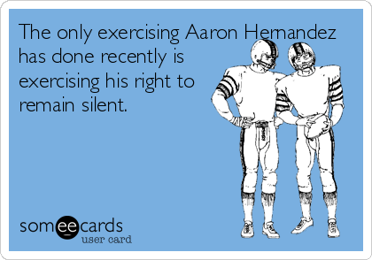The only exercising Aaron Hernandez has done recently is exercising his right to remain silent.