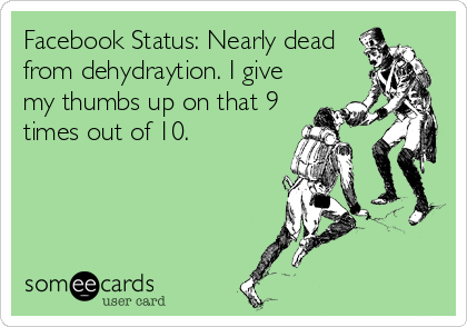 Facebook Status: Nearly dead from dehydraytion. I give my thumbs up on that 9 times out of 10.