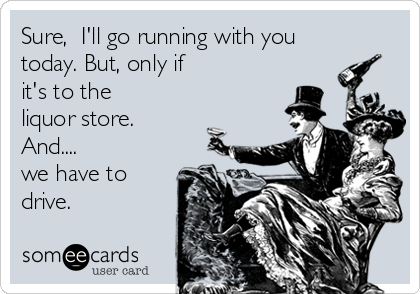 Sure,  I'll go running with you today. But, only if  it's to the liquor store.  And.... we have to drive.
