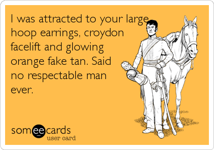 I was attracted to your large hoop earrings, croydon facelift and glowing orange fake tan. Said no respectable man ever.