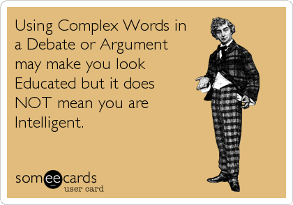 Using Complex Words in a Debate or Argument may make you look Educated but it does NOT mean you are Intelligent.