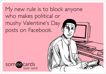 My new rule is to block anyone  who makes political or mushy Valentine's Day posts on Facebook.
