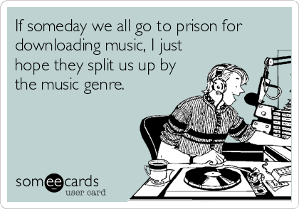 If someday we all go to prison for downloading music, I just hope they split us up by the music genre.