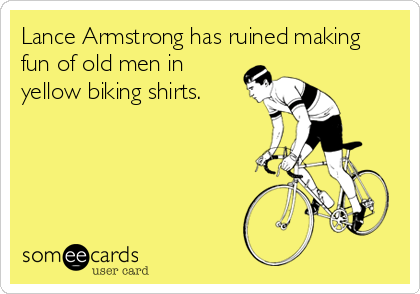 Lance Armstrong has ruined making fun of old men in yellow biking shirts.