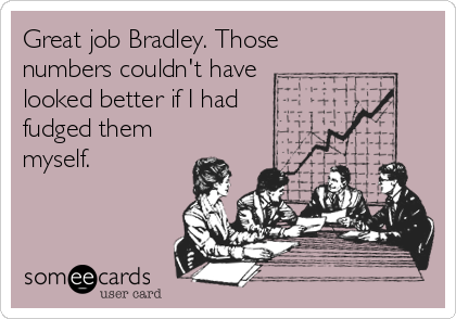 Great job Bradley. Those numbers couldn't have  looked better if I had fudged them myself.