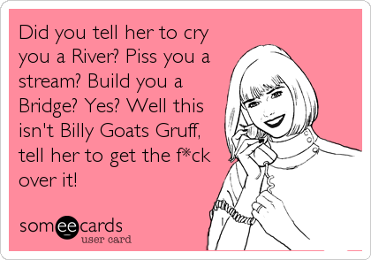 Did you tell her to cry you a River? Piss you a stream? Build you a Bridge? Yes? Well this isn't Billy Goats Gruff, tell her to get th
