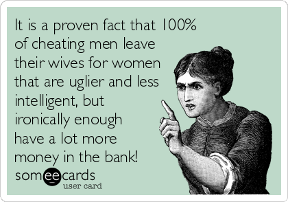 It is a proven fact that 100% of cheating men leave their wives for women that are uglier and less intelligent, but ironically enough have a lot more money in the bank!
