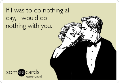 If I was to do nothing all day, I would do nothing with you.