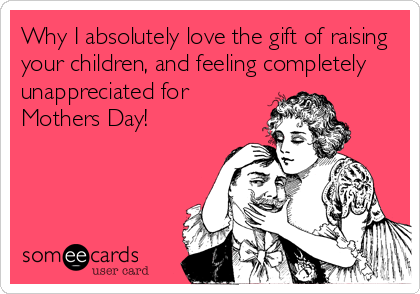 Why I absolutely love the gift of raising your children, and feeling completely unappreciated for Mothers Day!