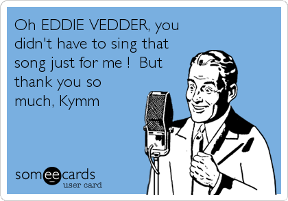 Oh EDDIE VEDDER, you didn't have to sing that song just for me !  But thank you so much, Kymm