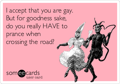 I accept that you are gay. But for goodness sake, do you really HAVE to prance when crossing the road?