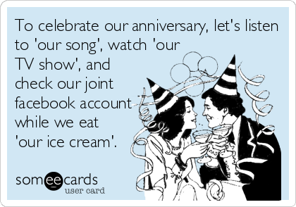 To celebrate our anniversary, let's listen to 'our song', watch 'our TV show', and check our joint facebook account while we eat 'our ice