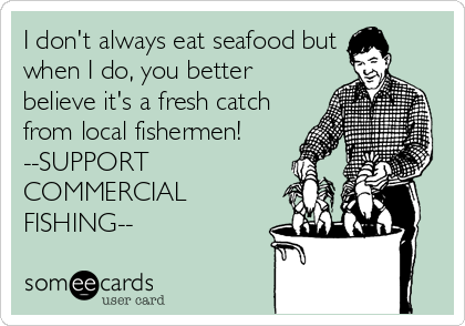 I don't always eat seafood but when I do, you better believe it's a fresh catch from local fishermen! --SUPPORT COMMERCIAL FISHING--