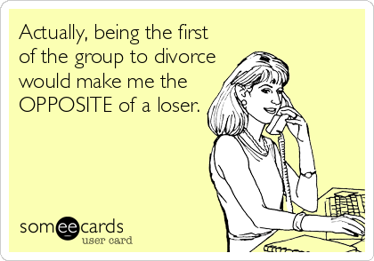 Actually, being the first  of the group to divorce would make me the OPPOSITE of a loser.