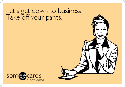 Let's get down to business. Take off your pants.