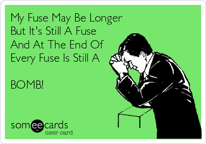 My Fuse May Be Longer But It's Still A Fuse And At The End Of Every Fuse Is Still A  BOMB!