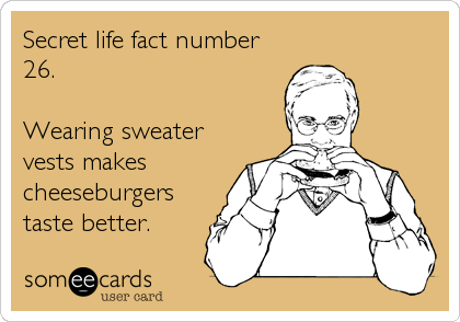 Secret life fact number 26.  Wearing sweater vests makes cheeseburgers taste better.
