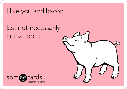 I like you and bacon.   Just not necessarily in that order.
