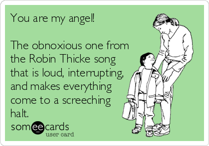 You are my angel!    The obnoxious one from the Robin Thicke song that is loud, interrupting, and makes everything come to a screeching halt.