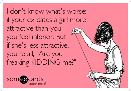 "I don't know what's worse:  if your ex dates a girl more  attractive than you, you feel inferior. But  if she's less attractive,  you're all, ""Are you  freaking KIDDING me?"""