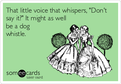 """That little voice that whispers, """"Don't say it?"""" It might as well be a dog whistle."""