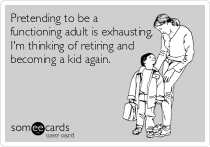 Pretending to be a functioning adult is exhausting, I'm thinking of retiring and becoming a kid again.