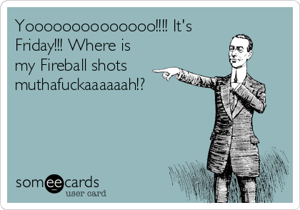 Yoooooooooooooo!!!! It's Friday!!! Where is my Fireball shots muthafuckaaaaaah!?