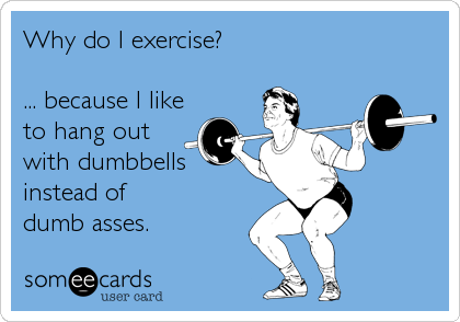 Why do I exercise?  ... because I like to hang out with dumbbells instead of  dumb asses.