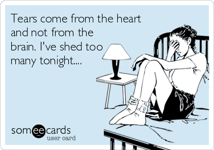 Tears come from the heart and not from the brain. I've shed too many tonight....