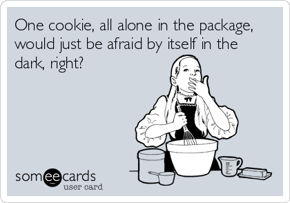 One cookie, all alone in the package, would just be afraid by itself in the dark, right?