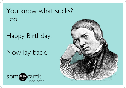 You know what sucks?  I do.  Happy Birthday.  Now lay back.