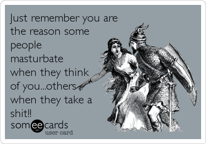 Just remember you are the reason some people masturbate when they think of you...others when they take a shit!!