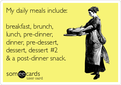 My daily meals include:  breakfast, brunch, lunch, pre-dinner,   dinner, pre-dessert,  dessert, dessert #2  & a post-dinner snack.