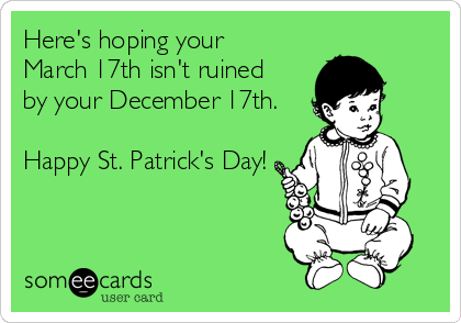 Here's hoping your  March 17th isn't ruined  by your December 17th.  Happy St. Patrick's Day!