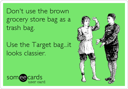 Don't use the brown  grocery store bag as a trash bag.   Use the Target bag...it looks classier.