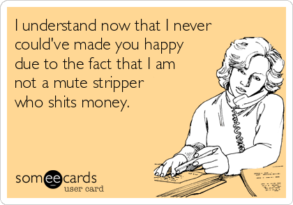 I understand now that I never could've made you happy due to the fact that I am not a mute stripper who shits money.