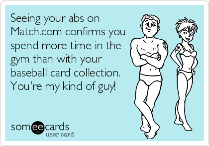 Seeing your abs on Match.com confirms you spend more time in the gym than with your baseball card collection.  You're my kind of guy!