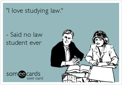 """""""I love studying law.""""   - Said no law student ever"""