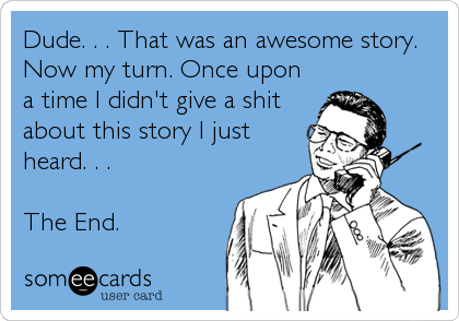 Dude. . . That was an awesome story. Now my turn. Once upon a time I didn't give a shit about this story I just heard. . .   The End.