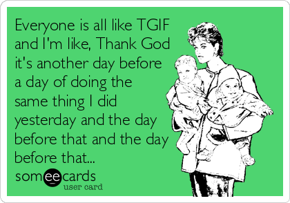 Everyone is all like TGIF and I'm like, Thank God it's another day before a day of doing the same thing I did yesterday and the day before that and the day before that...