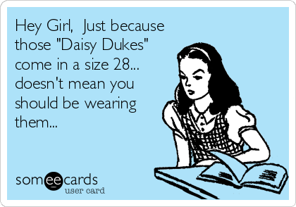 "Hey Girl,  Just because those ""Daisy Dukes"" come in a size 28... doesn't mean you should be wearing them..."