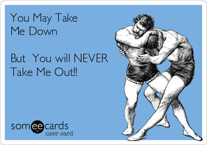 You May Take Me Down   But  You will NEVER Take Me Out!!